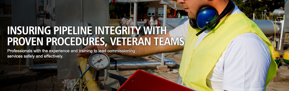Insuring pipeline integrity with proven procedures, veteran teams. Professionals with the experience and training to lead commissioning services safely and effectively.