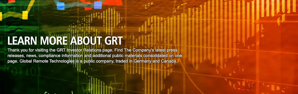 Thank you for visiting the GRT Investor Relations page. Find The Company's latest press releases, news, compliance information and additional public materials consolidated on one page. Global Remote Technologies is a public company, traded in Germany and Canada.
