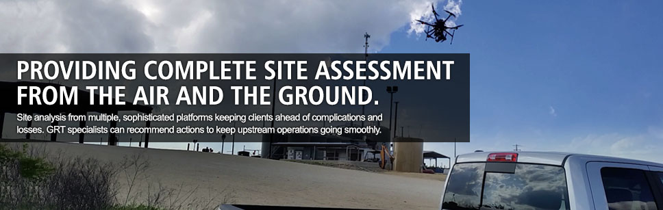 Providing complete site assessment from the air and the ground. Site analysis from multiple, sophisticated platforms keeping clients ahead of complications and losses. GRT specialists can recommend actions to keep upstream operations going smoothly.