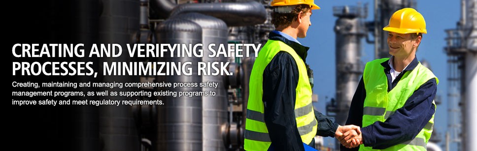 Creating and verifying safety processes, minimizing risk. Creating, maintaining and managing comprehensive process safety management programs, as well as supporting existing programs to improve safety and meet regulatory requirements.