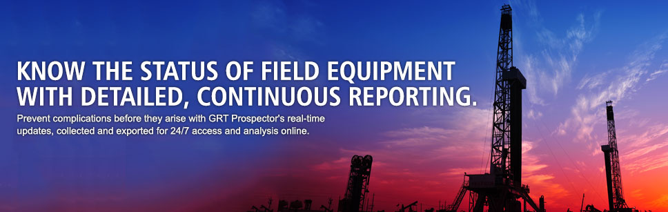 Know the status of field equipment with detailed, continuous reporting. Prevent complications before they arise with GRT Prospector's real-time updates, collected and exported for 24/7 access and analysis online.